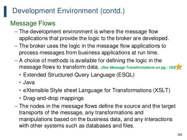 168 Development Environment (contd.) Message Flows – The development environment is where the message flow applications th...
