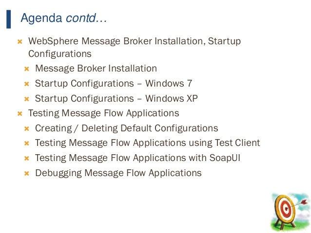 17 Agenda contd…  WebSphere Message Broker Installation, Startup Configurations  Message Broker Installation  Startup C...