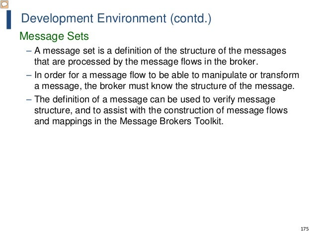 175 Development Environment (contd.) Message Sets – A message set is a definition of the structure of the messages that ar...
