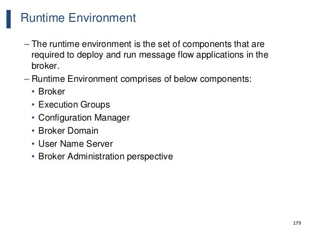 179 Runtime Environment – The runtime environment is the set of components that are required to deploy and run message flo...