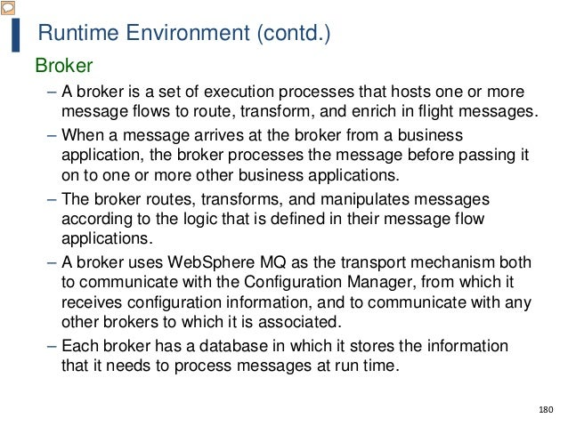 180 Runtime Environment (contd.) Broker – A broker is a set of execution processes that hosts one or more message flows to...