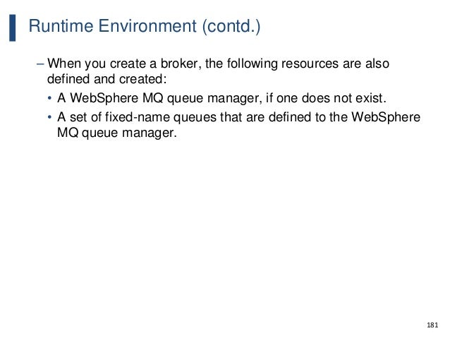 181 Runtime Environment (contd.) – When you create a broker, the following resources are also defined and created: • A Web...