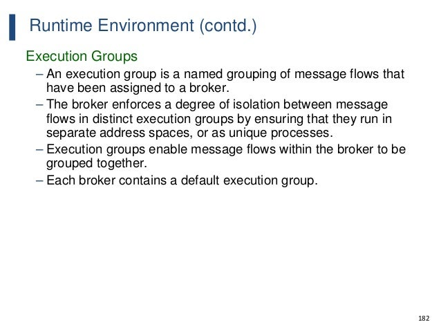 182 Runtime Environment (contd.) Execution Groups – An execution group is a named grouping of message flows that have been...