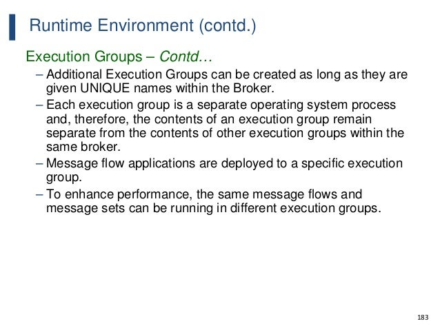 183 Runtime Environment (contd.) Execution Groups – Contd… – Additional Execution Groups can be created as long as they ar...