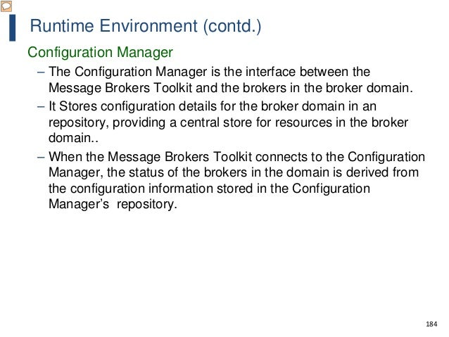 184 Runtime Environment (contd.) Configuration Manager – The Configuration Manager is the interface between the Message Br...