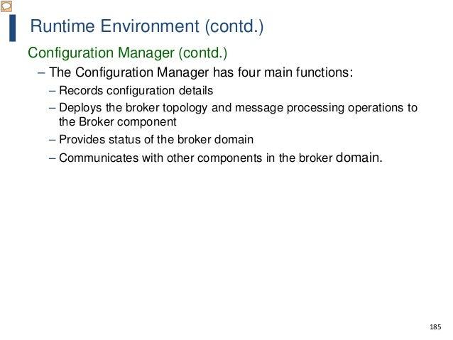 185 Runtime Environment (contd.) Configuration Manager (contd.) – The Configuration Manager has four main functions: – Rec...