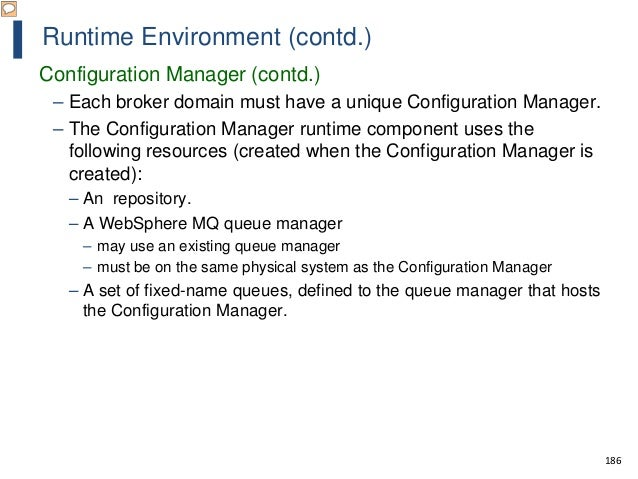 186 Runtime Environment (contd.) Configuration Manager (contd.) – Each broker domain must have a unique Configuration Mana...