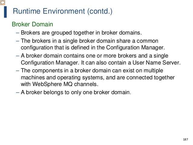 187 Runtime Environment (contd.) Broker Domain – Brokers are grouped together in broker domains. – The brokers in a single...