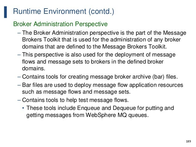 189 Runtime Environment (contd.) Broker Administration Perspective – The Broker Administration perspective is the part of ...