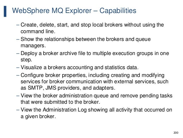 200 WebSphere MQ Explorer – Capabilities – Create, delete, start, and stop local brokers without using the command line. –...