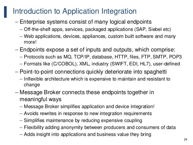 24 Introduction to Application Integration – Enterprise systems consist of many logical endpoints – Off-the-shelf apps, se...