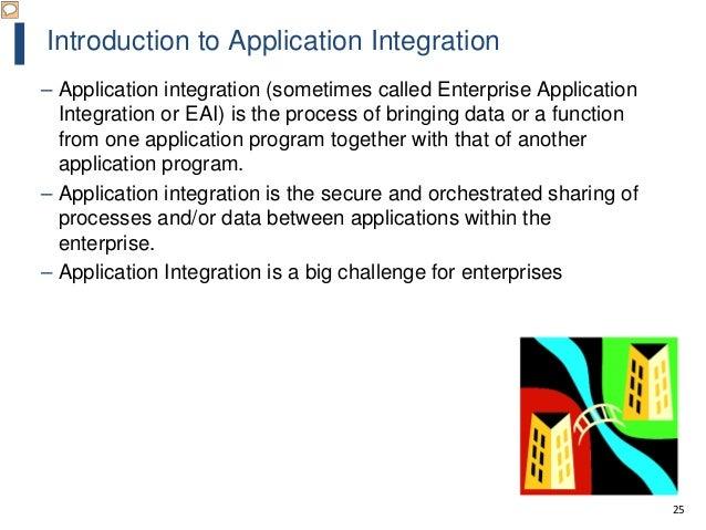 25 Introduction to Application Integration – Application integration (sometimes called Enterprise Application Integration ...