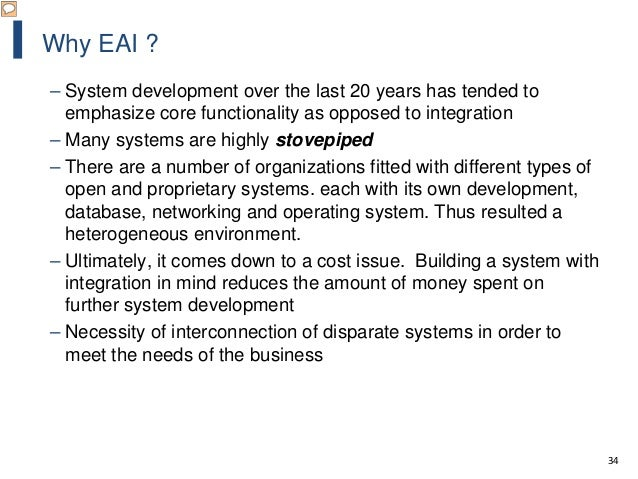 34 Why EAI ? – System development over the last 20 years has tended to emphasize core functionality as opposed to integrat...