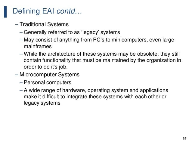 39 Defining EAI contd… – Traditional Systems – Generally referred to as 'legacy' systems – May consist of anything from PC...