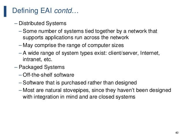 40 Defining EAI contd… – Distributed Systems – Some number of systems tied together by a network that supports application...