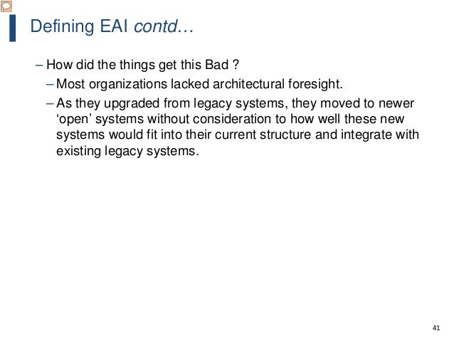 41 Defining EAI contd… – How did the things get this Bad ? – Most organizations lacked architectural foresight. – As they ...