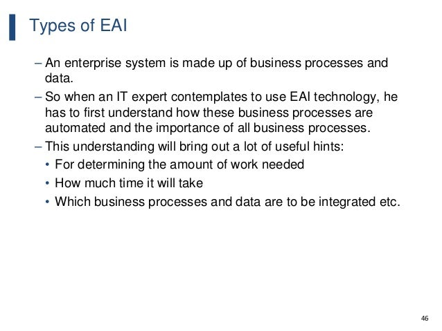 46 Types of EAI – An enterprise system is made up of business processes and data. – So when an IT expert contemplates to u...