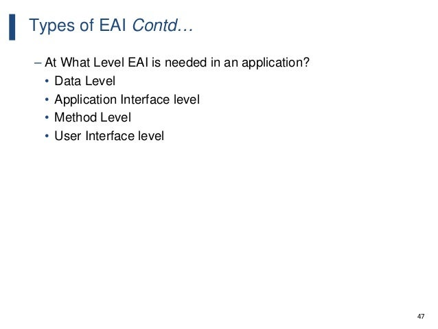 47 Types of EAI Contd… – At What Level EAI is needed in an application? • Data Level • Application Interface level • Metho...