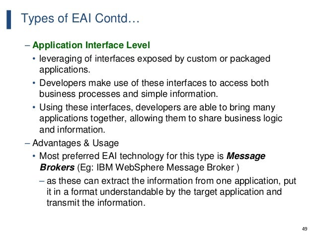 49 Types of EAI Contd… – Application Interface Level • leveraging of interfaces exposed by custom or packaged applications...