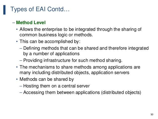 50 Types of EAI Contd… – Method Level • Allows the enterprise to be integrated through the sharing of common business logi...