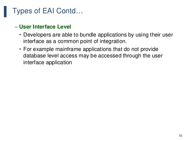 51 Types of EAI Contd… – User Interface Level • Developers are able to bundle applications by using their user interface a...