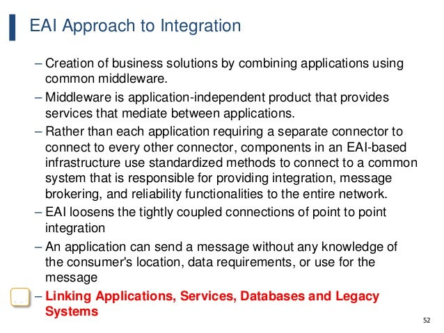 52 EAI Approach to Integration – Creation of business solutions by combining applications using common middleware. – Middl...