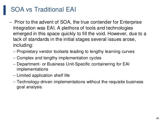 65 SOA vs Traditional EAI – Prior to the advent of SOA, the true contender for Enterprise Integration was EAI. A plethora ...