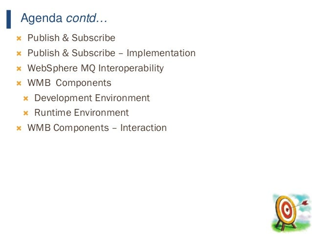 7 Agenda contd…  Publish & Subscribe  Publish & Subscribe – Implementation  WebSphere MQ Interoperability  WMB Compone...