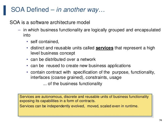 74 SOA Defined – in another way… SOA is a software architecture model – in which business functionality are logically grou...