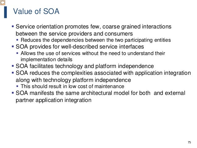 75 Value of SOA  Service orientation promotes few, coarse grained interactions between the service providers and consumer...