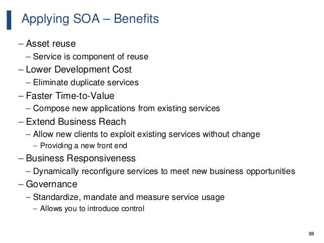 88 Applying SOA – Benefits – Asset reuse – Service is component of reuse – Lower Development Cost – Eliminate duplicate se...