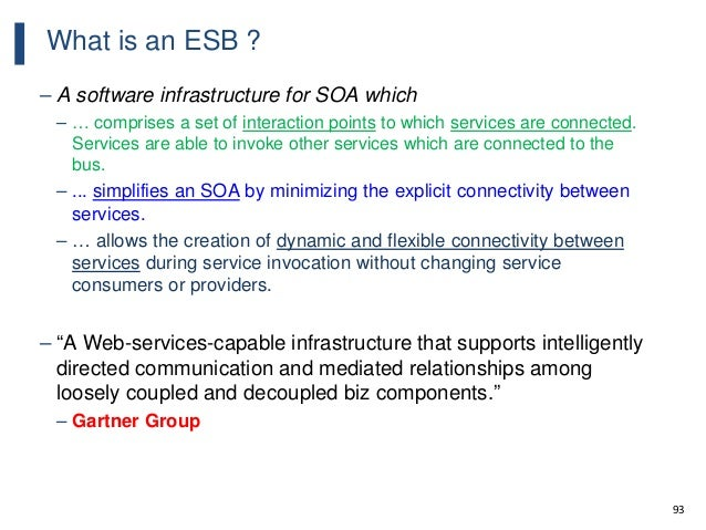 93 What is an ESB ? – A software infrastructure for SOA which – … comprises a set of interaction points to which services ...