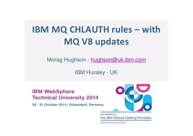 IBM MQ CHLAUTH rules – with  MQ V8 updates  Morag Hughson - hughson@uk.ibm.com  IBM Hursley - UK