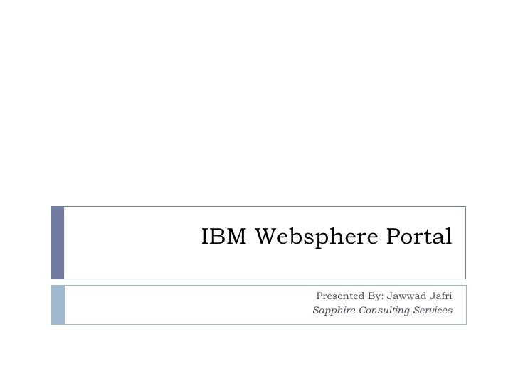 IBM Websphere Portal           Presented By: Jawwad Jafri         Sapphire Consulting Services