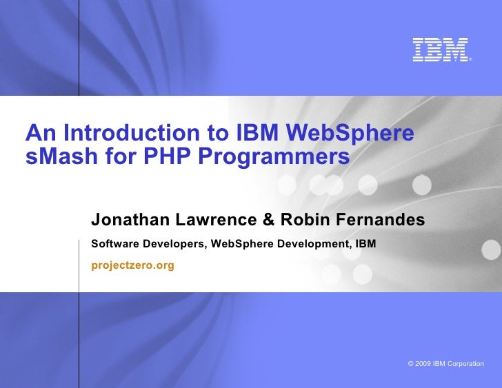 An Introduction to IBM WebSphere sMash for PHP Programmers       Jonathan Lawrence & Robin Fernandes Software Developers, ...