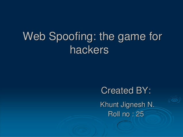 Web Spoofing: the game for hackers Created BY: Khunt Jignesh N. Roll no : 25