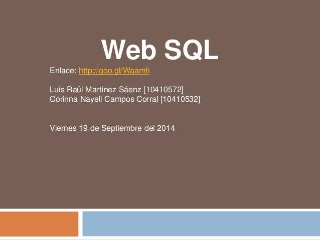 Web SQL  Enlace: http://goo.gl/Waamfi  Luis Raúl Martínez Sáenz [10410572]  Corinna Nayeli Campos Corral [10410532]  Viern...