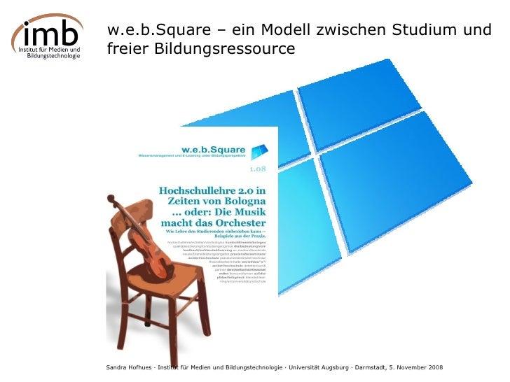 w.e.b.Square – ein Modell zwischen Studium und freier Bildungsressource Sandra Hofhues · Institut für Medien und Bildungst...