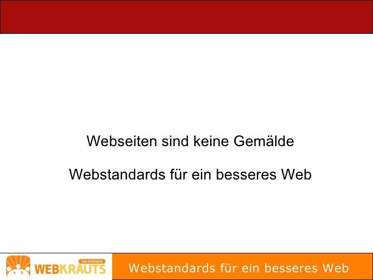 Webseiten sind keine Gemälde  Webstandards für ein besseres Web             Webstandards für ein besseres Web