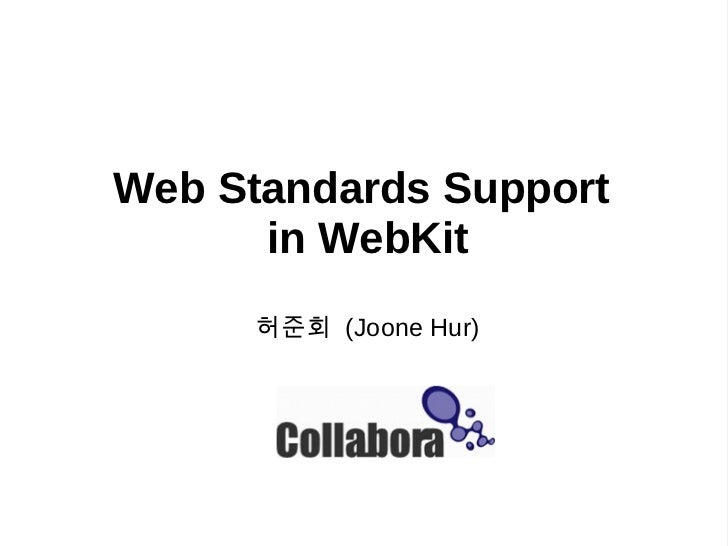 Web Standards Support      in WebKit      허 준 회   (Joone Hur)          Collabora