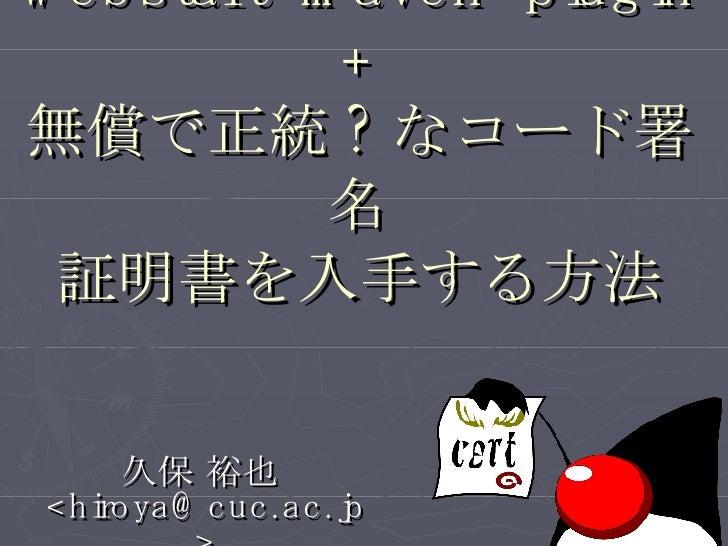 webstart-maven-plugin + 無償で正統 ? なコード署名 証明書を入手する方法 久保 裕也  <hiroya@cuc.ac.jp>