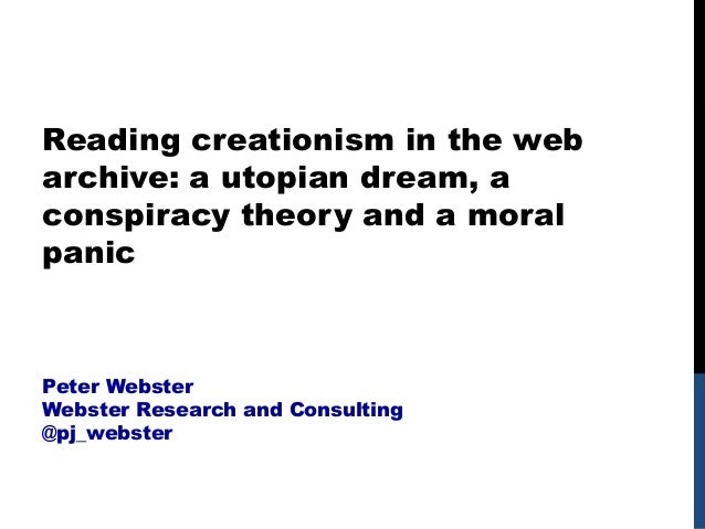 Reading creationism in the web archive: a utopian dream, a conspiracy theory and a moral panic Peter Webster Webster Resea...
