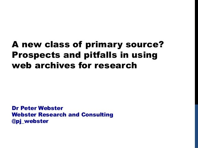 A new class of primary source? Prospects and pitfalls in using web archives for research Dr Peter Webster Webster Research...