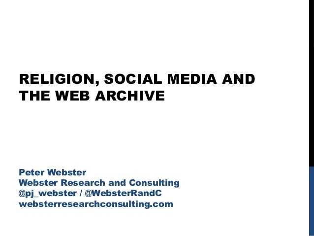 RELIGION, SOCIAL MEDIA AND THE WEB ARCHIVE Peter Webster Webster Research and Consulting @pj_webster / @WebsterRandC webst...