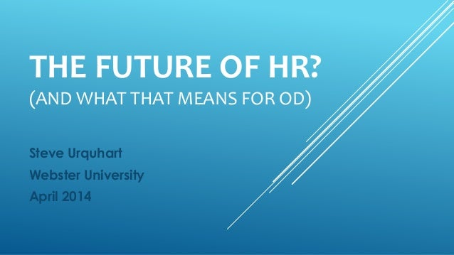 THE FUTURE OF HR? (AND WHAT THAT MEANS FOR OD) Steve Urquhart Webster University April 2014
