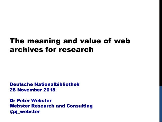 The meaning and value of web archives for research Deutsche Nationalbibliothek 28 November 2018 Dr Peter Webster Webster R...