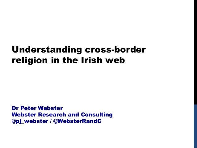 Understanding cross-border religion in the Irish web Dr Peter Webster Webster Research and Consulting @pj_webster / @Webst...