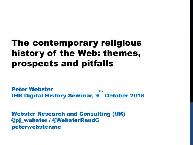 The contemporary religious history of the Web: themes, prospects and pitfalls Peter Webster IHR Digital History Seminar, 9...