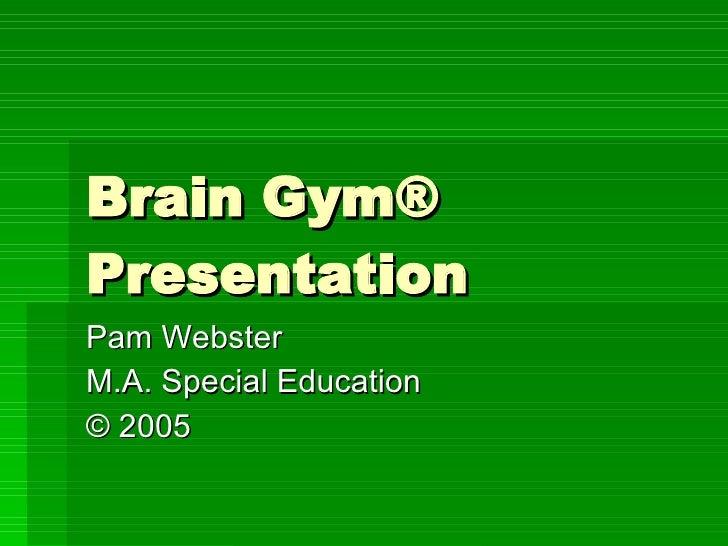 Brain Gym® Presentation Pam Webster  M.A. Special Education ©  2005