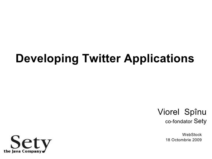 Developing Twitter Applications Viorel  Spînu co-fondator  Sety WebStock 18 Octombrie 2009